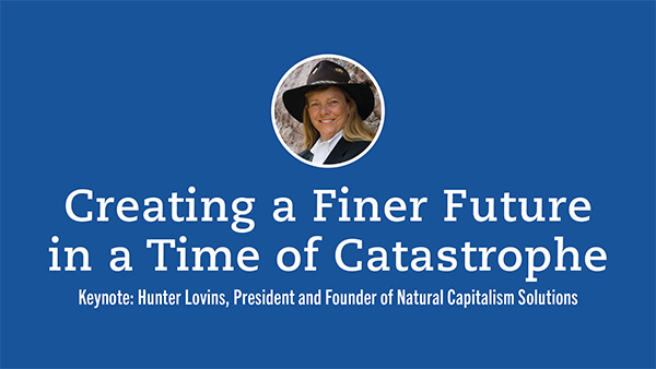 Creating a Finer Future in a Time of Catastrophe presented by Hunter Lovins