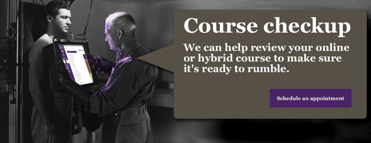 we can help review your online or hybrid course to make sure it is ready for next semester. Click to schedule an appointment.